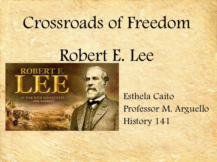 Esthela Caito Professor M. Arguello History 141 Crossroads of Freedom Robert E. Lee