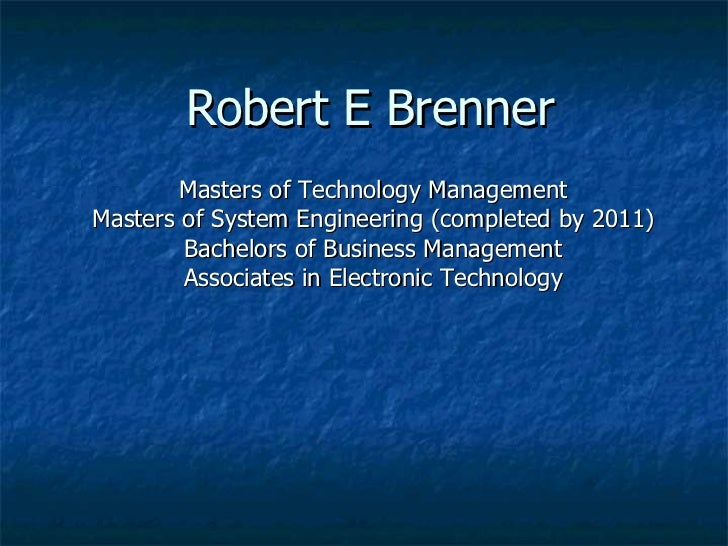 Robert E Brenner Masters of Technology Management Masters of System Engineering (completed by 2011) Bachelors of Business ...