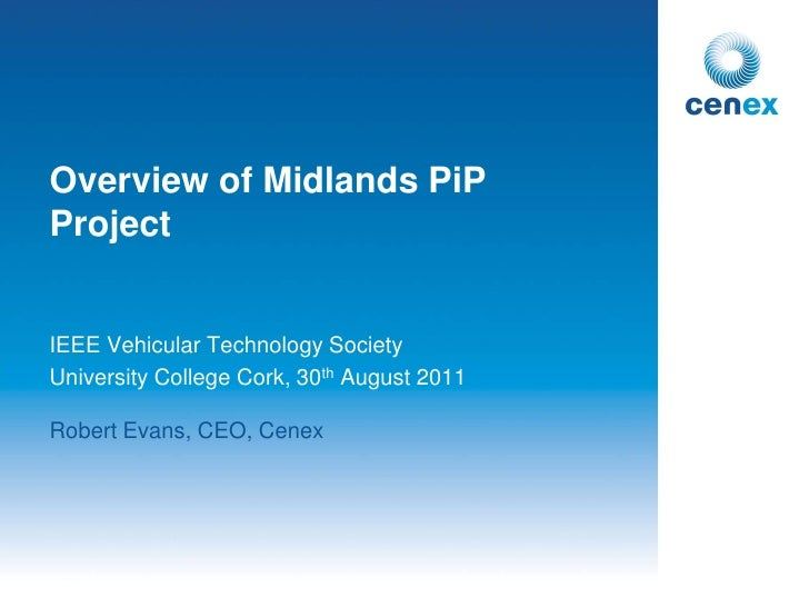 Overview of Midlands PiPProjectIEEE Vehicular Technology SocietyUniversity College Cork, 30th August 2011Robert Evans, CEO...