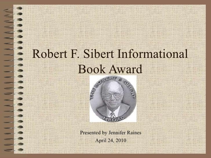 Robert F. Sibert Informational Book Award Presented by Jennifer Raines April 24, 2010