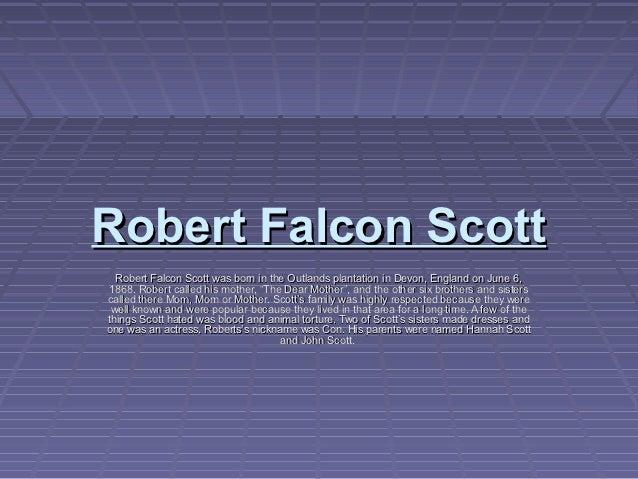 Robert Falcon Scott  Robert Falcon Scott was born in the Outlands plantation in Devon, England on June 6,1868. Robert call...
