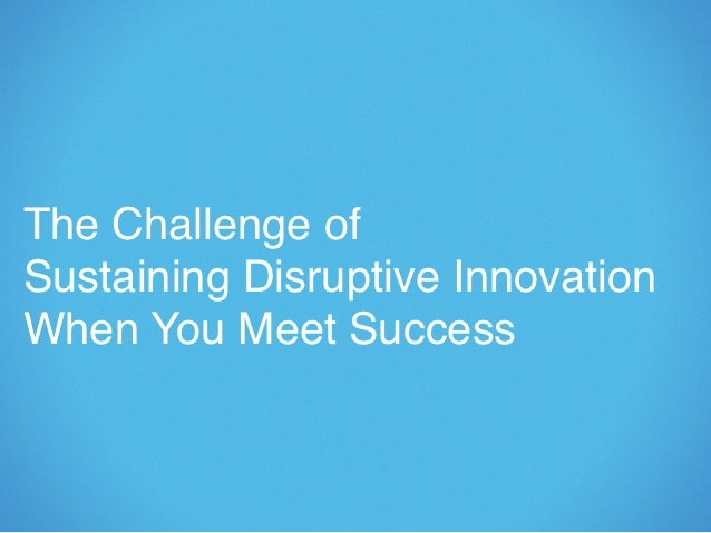 The Challenge ofSustaining Disruptive InnovationWhen You Meet Success