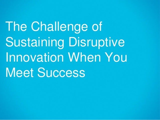 The Challenge ofSustaining DisruptiveInnovation When YouMeet Success