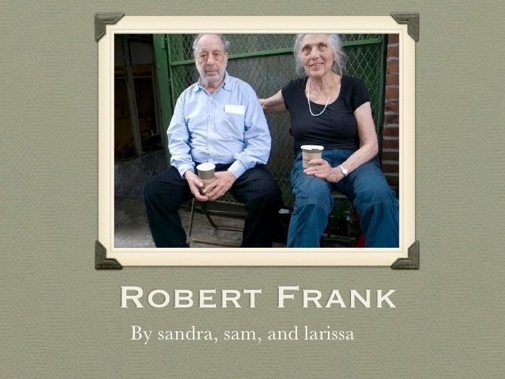 Robert Frank By sandra, sam, and larissa