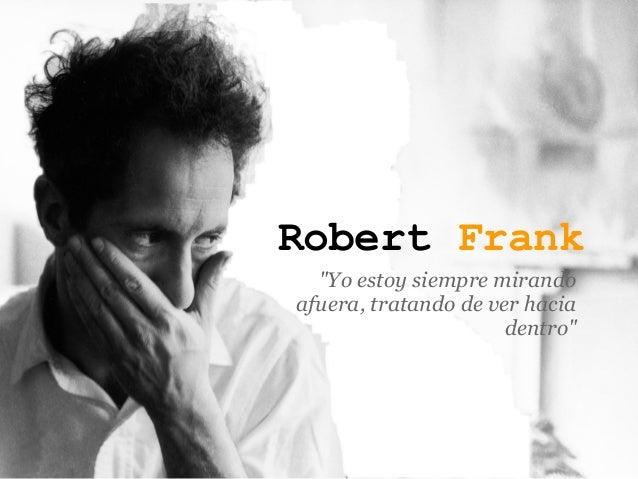 """Robert Frank  """"Yo estoy siempre mirandoafuera, tratando de ver hacia                      dentro"""""""