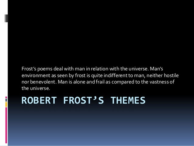 Frost's poems deal with man in relation with the universe. Man's environment as seen by frost is quite indifferent to man,...