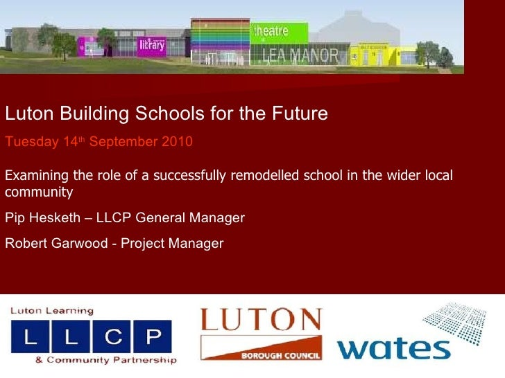 Luton Building Schools for the Future Tuesday 14 th  September 2010 Examining the role of a successfully remodelled school...