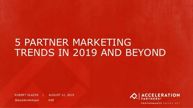 5 PARTNER MARKETING TRENDS IN 2019 AND BEYOND ROBERT GLAZER | AUGUST 12, 2019 @accelerationpar ASE
