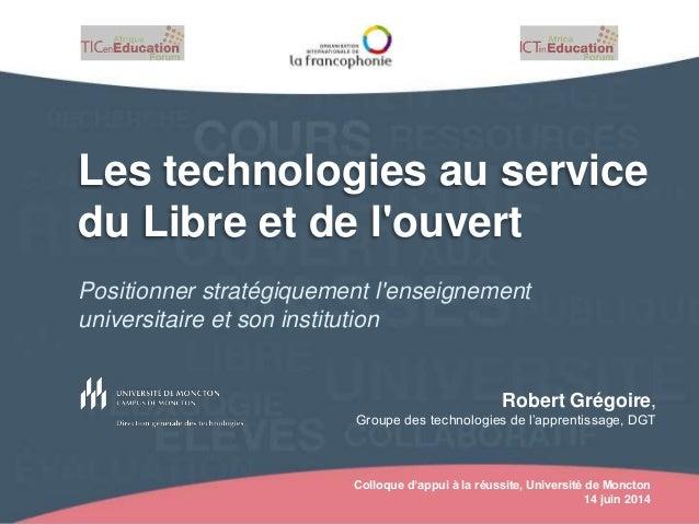 Colloque d'appui à la réussite, Université de Moncton 14 juin 2014 Les technologies au service du Libre et de l'ouvert Pos...