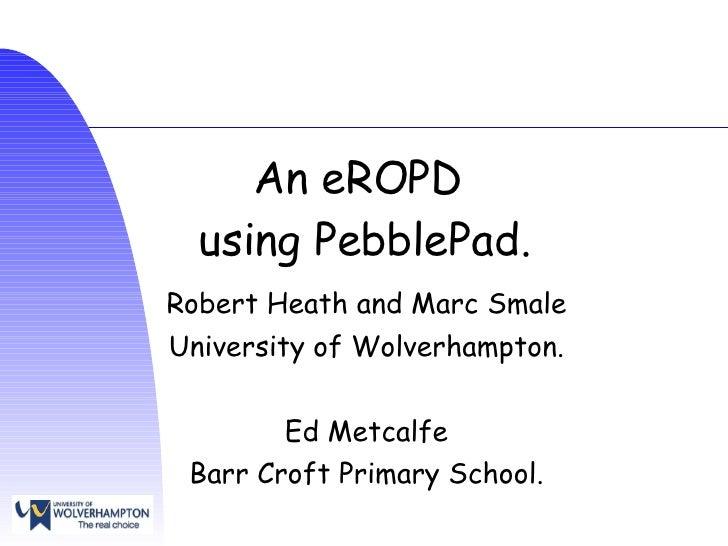 An eROPD  using PebblePad. Robert Heath and Marc Smale University of Wolverhampton. Ed Metcalfe Barr Croft Primary School.