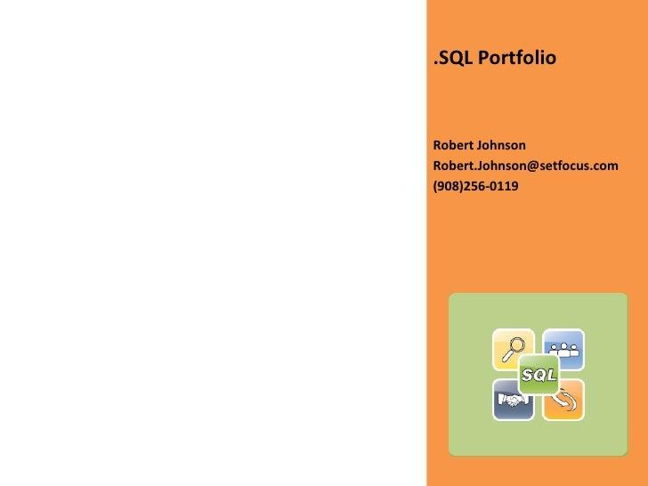 <ul><li>.SQL Portfolio </li></ul><ul><li>Robert Johnson </li></ul><ul><li>[email_address] </li></ul><ul><li>(908)256-0119 ...