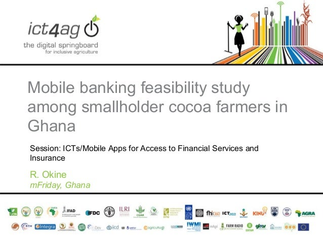 Mobile banking feasibility study among smallholder cocoa farmers in Ghana Session: ICTs/Mobile Apps for Access to Financia...