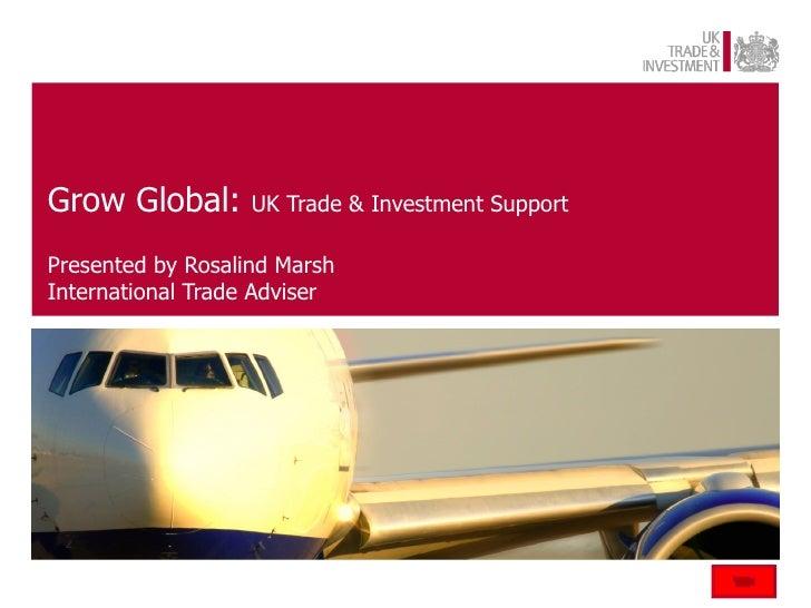 Grow Global:       UK Trade & Investment SupportPresented by Rosalind MarshInternational Trade Adviser