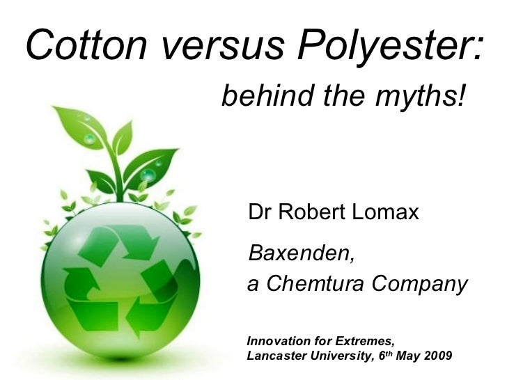 Cotton versus Polyester: behind the myths! Dr Robert Lomax Baxenden, a Chemtura Company Innovation for Extremes,  Lancaste...