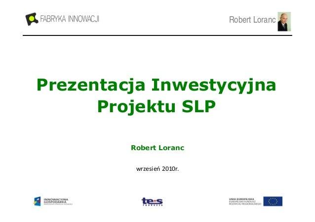 Robert Loranc  Prezentacja Inwestycyjna Projektu SLP Robert Loranc wrzesień 2010r.
