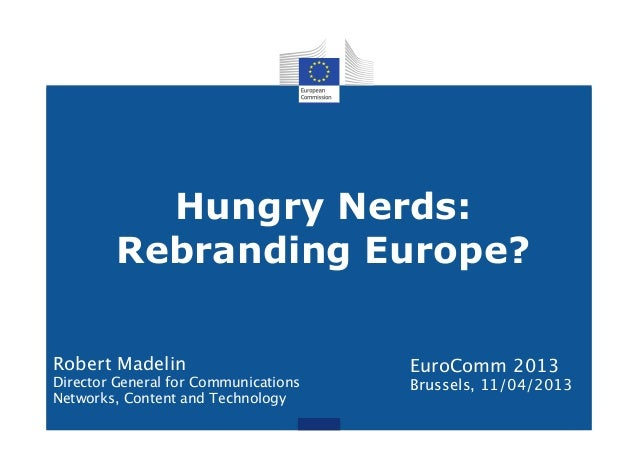 Hungry Nerds:Rebranding Europe?EuroComm 2013Brussels, 11/04/2013Robert MadelinDirector General for CommunicationsNetworks,...
