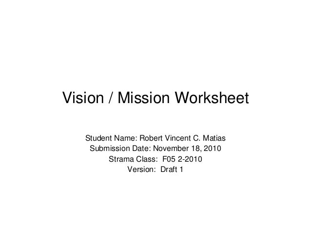 Vision / Mission Worksheet Student Name: Robert Vincent C. Matias Submission Date: November 18, 2010 Strama Class: F05 2-2...