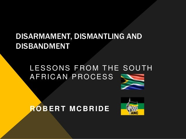 DISARMAMENT, DISMANTLING ANDDISBANDMENT   LESSONS FROM THE SOUTH   AFRICAN PROCESS   ROBERT MCBRIDE