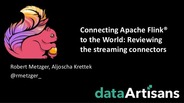 Robert Metzger, Aljoscha Krettek @rmetzger_ Connecting Apache Flink® to the World: Reviewing the streaming connectors