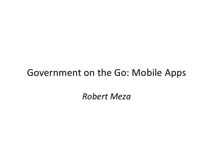 Government on the Go: Mobile Apps           Robert Meza