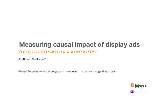 MLCONF SEATTLE — MAY 1, 2015 A large scale online natural experiment Measuring causal impact of display ads  Robert Moakle...
