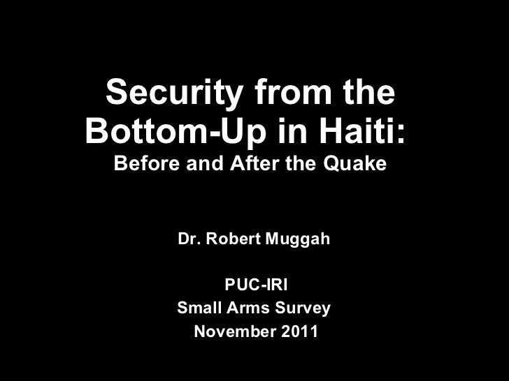 Security from the Bottom-Up in Haiti:  Before and After the Quake Dr. Robert Muggah  PUC-IRI Small Arms Survey  November 2...