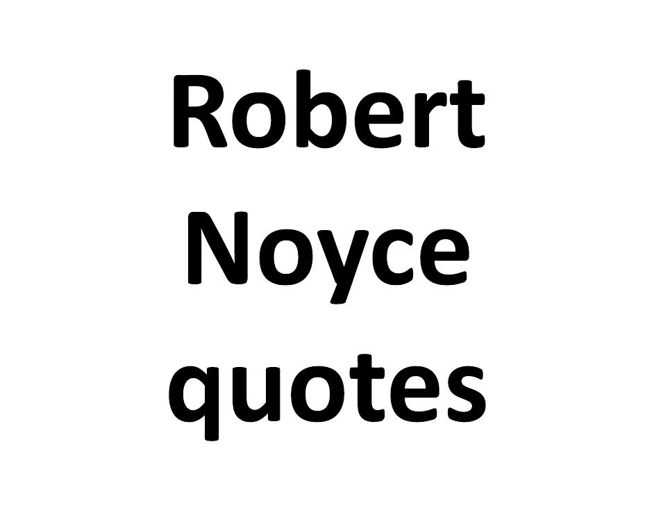 This presentation    This presentation contains some quotes  from Robert Noyce,   from Robert Noyce   co‐inventor of the  ...