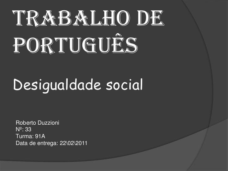 Trabalho de português Desigualdade social<br />Roberto Duzzioni<br />Nº: 33<br />Turma: 91A<br />Data de entrega: 2202201...