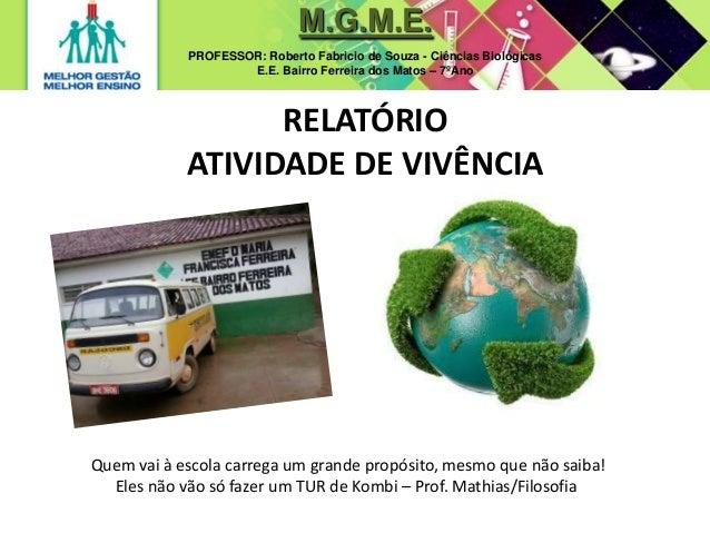 M.G.M.E. PROFESSOR: Roberto Fabricio de Souza - Ciências Biológicas E.E. Bairro Ferreira dos Matos – 7ºAno RELATÓRIO ATIVI...