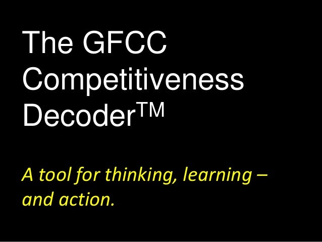 The GFCC  Competitiveness  DecoderTM  A tool for thinking, learning –  and action.