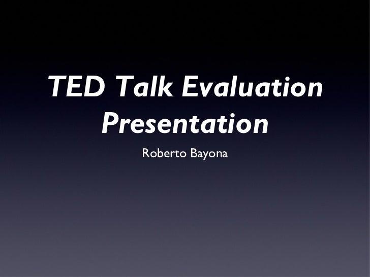 TED Talk Evaluation   Presentation      Roberto Bayona