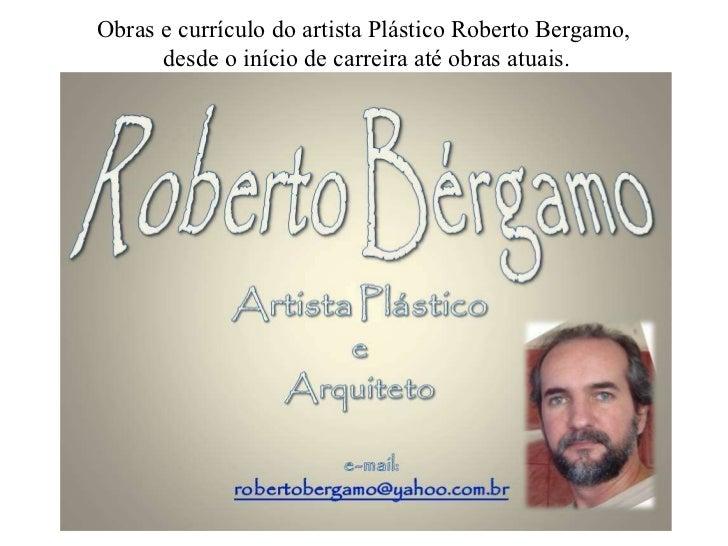 Obras e currículo do artista Plástico Roberto Bergamo, desde o início de carreira até obras atuais.