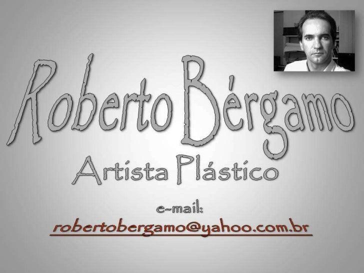 Esta apresentação é     uma mostra    dos trabalhos do artista Plástico     e arquiteto  Roberto Bergamo.     Desde seus t...