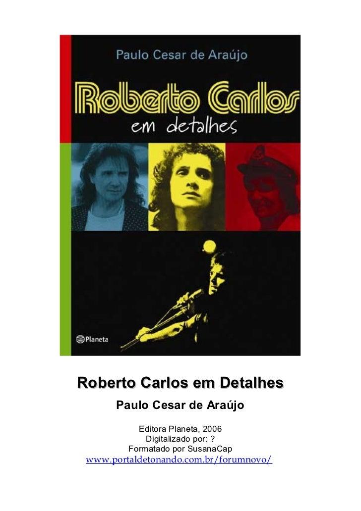 Roberto Carlos em Detalhes       Paulo Cesar de Araújo           Editora Planeta, 2006             Digitalizado por: ?    ...