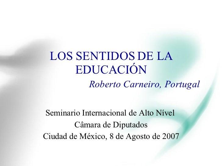 LOS SENTIDOS DE LA EDUCACIÓN Roberto Carneiro, Portugal Seminario Internacional de Alto Nível  Câmara de Diputados Ciudad ...