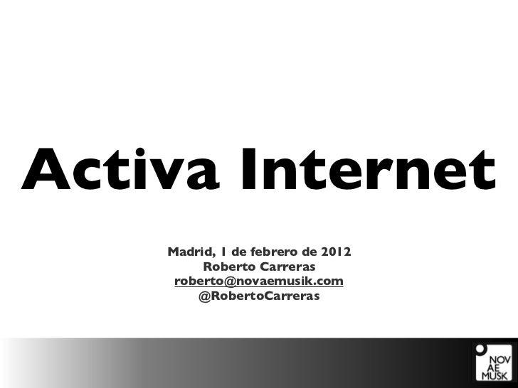 Activa Internet    Madrid, 1 de febrero de 2012         Roberto Carreras     roberto@novaemusik.com        @RobertoCarreras