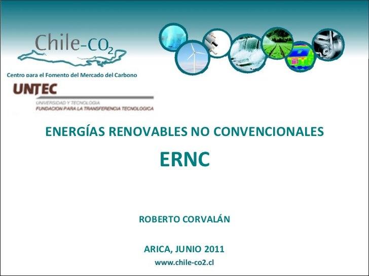 ENERGÍAS RENOVABLES NO CONVENCIONALES                ERNC            ROBERTO CORVALÁN             ARICA, JUNIO 2011