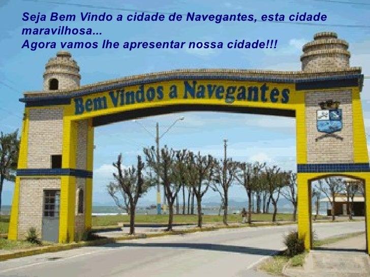 Seja Bem Vindo a cidade de Navegantes, esta cidade maravilhosa... Agora vamos lhe apresentar nossa cidade!!!