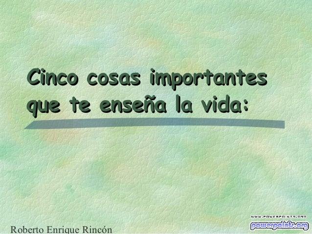 Cinco cosas importantesCinco cosas importantes que te enseña la vida:que te enseña la vida: Roberto Enrique Rincón