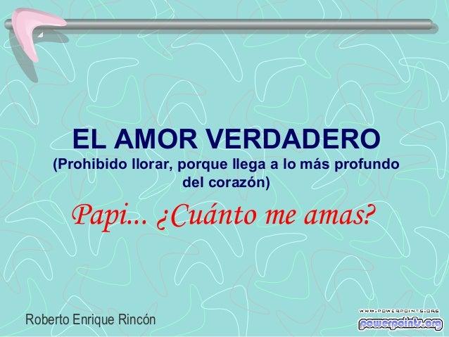 EL AMOR VERDADERO    (Prohibido llorar, porque llega a lo más profundo                        del corazón)       Papi... ¿...