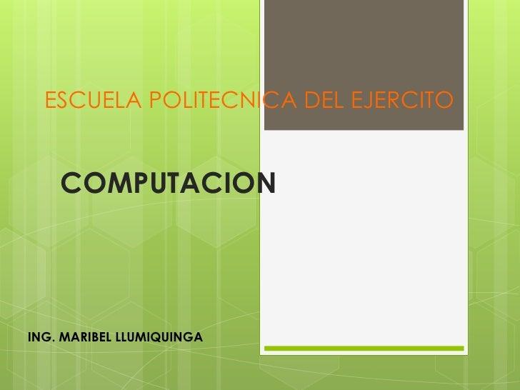 ESCUELA POLITECNICA DEL EJERCITO<br />COMPUTACION <br />ING. MARIBEL LLUMIQUINGA<br />