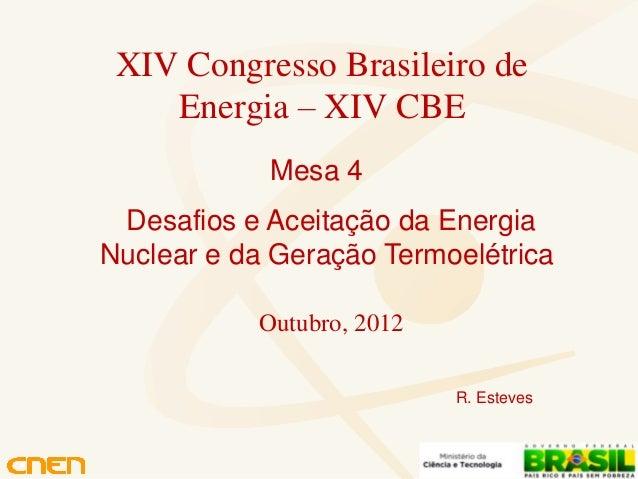 XIV Congresso Brasileiro de    Energia – XIV CBE            Mesa 4 Desafios e Aceitação da EnergiaNuclear e da Geração Ter...