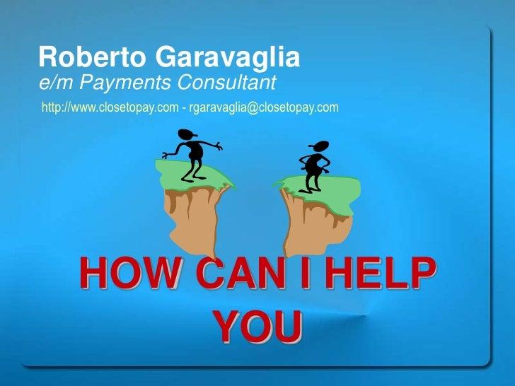 Roberto Garavaglia<br />e/m Payments Consultant<br />http://www.closetopay.com - rgaravaglia@closetopay.com<br />HOW CAN I...