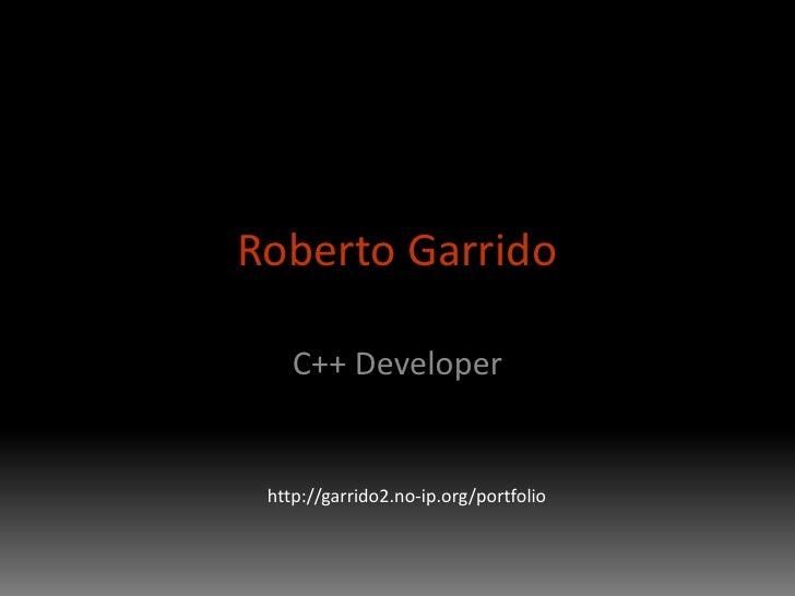 Roberto Garrido<br />C++ Developer<br />http://garrido2.no-ip.org/portfolio<br />