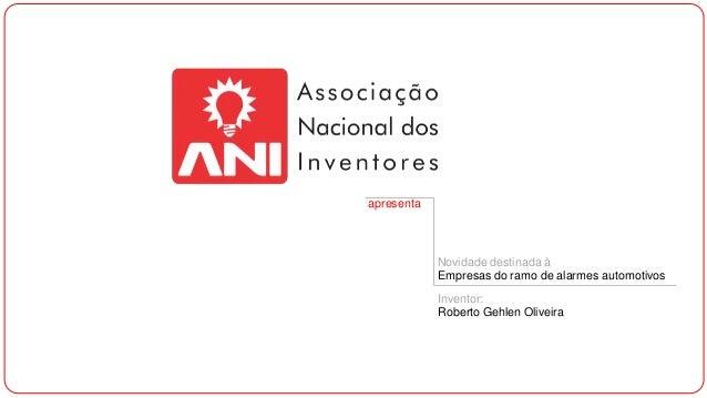apresenta  Novidade destinada à Empresas do ramo de alarmes automotivos Inventor: Roberto Gehlen Oliveira