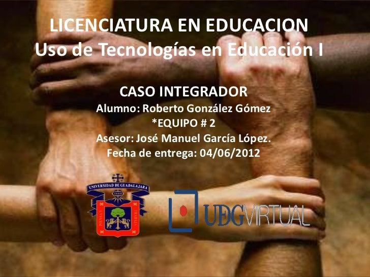 LICENCIATURA EN EDUCACIONUso de Tecnologías en Educación I          CASO INTEGRADOR      Alumno: Roberto González Gómez   ...