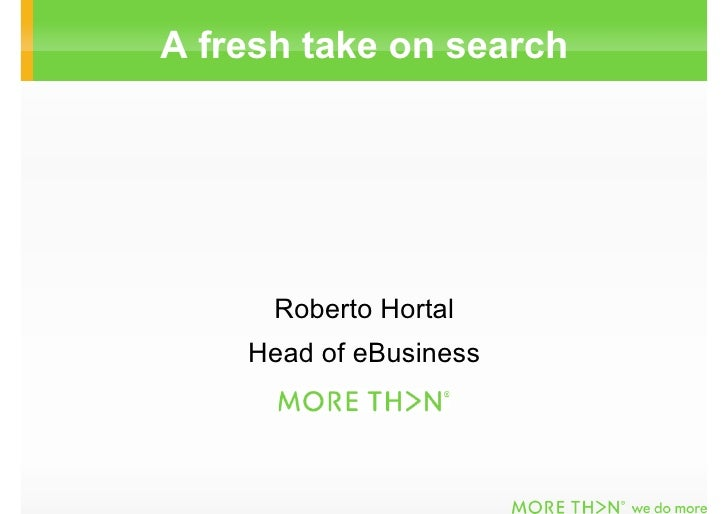 A fresh take on search           Roberto Hortal     Head of eBusiness