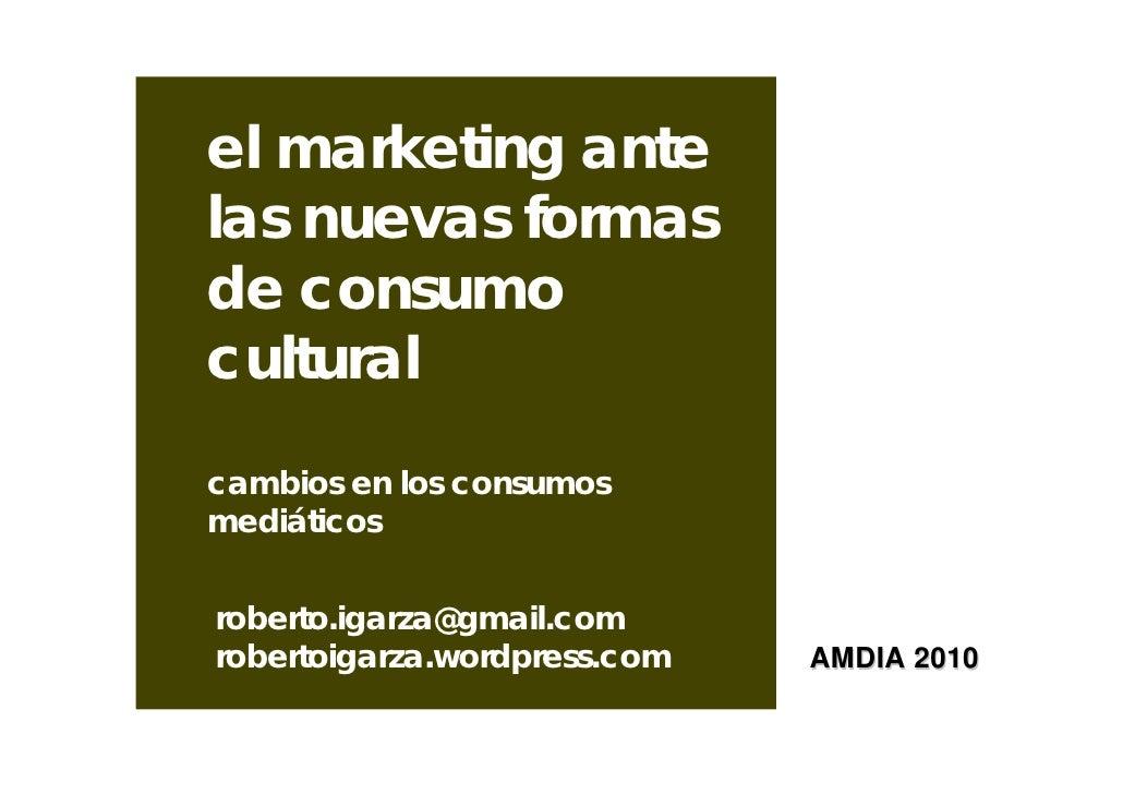 el marketing antelas nuevas formasde consumoculturalcambios en los consumosmediáticosroberto.igarza@gmail.comrobertoigarza...