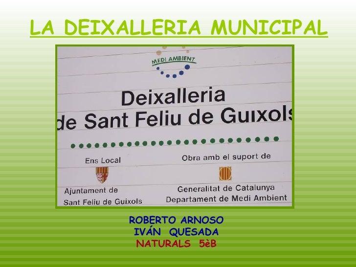 LA DEIXALLERIA MUNICIPAL   ROBERTO ARNOSO IVÁN  QUESADA NATURALS  5èB