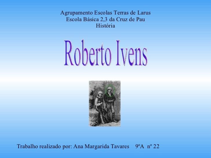 Agrupamento Escolas Terras de Larus Escola Básica 2,3 da Cruz de Pau História Roberto Ivens Trabalho realizado por: Ana Ma...